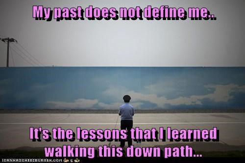 My past does not define me..  It's the lessons that I learned walking this down path...