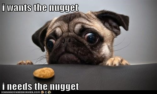 i wants the nugget  i needs the nugget