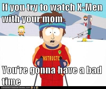 If you try to watch X-Men with your mom  You're gonna have a bad time