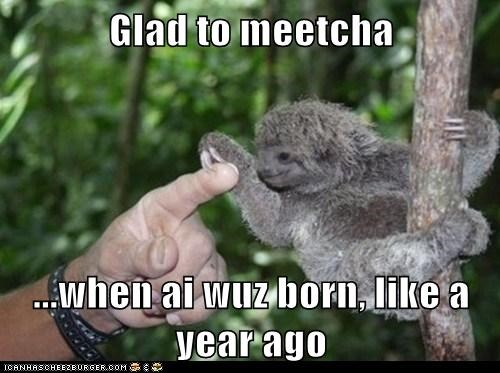 Glad to meetcha  ...when ai wuz born, like a year ago
