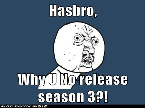 Hasbro,  Why U No release season 3?!