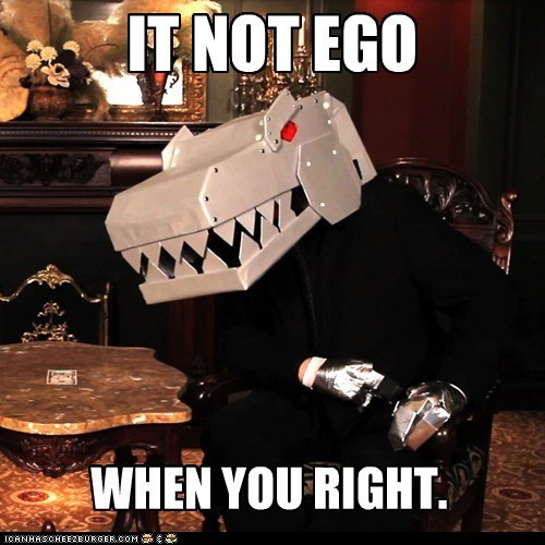 IT NOT EGO WHEN YOU RIGHT.