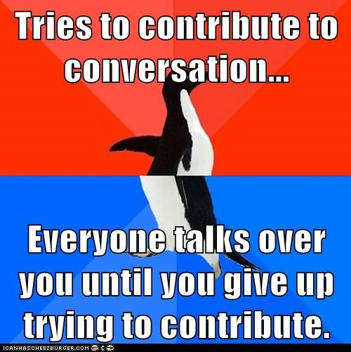 Tries to contribute to conversation...  Everyone talks over you until you give up trying to contribute.