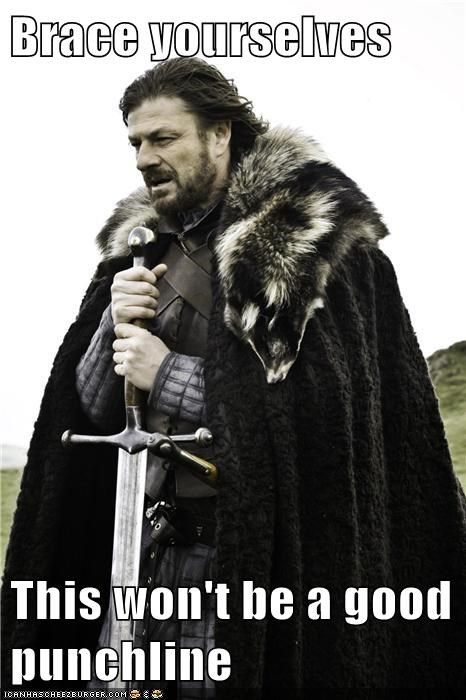 a song of ice and fire,brace yourselves,Eddard Stark,Game of Thrones,meme,punchline,sean bean