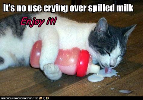 It's no use crying over spilled milk