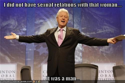 I did not have sexual relations with that woman....  It was a man...