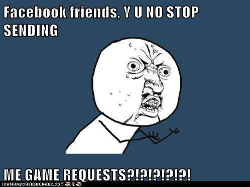 Facebook friends, Y U NO STOP SENDING ME GAME REQUESTS?!?!?!?!?!