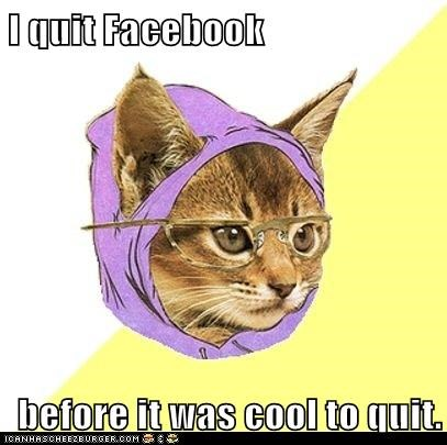 I quit Facebook  before it was cool to quit.