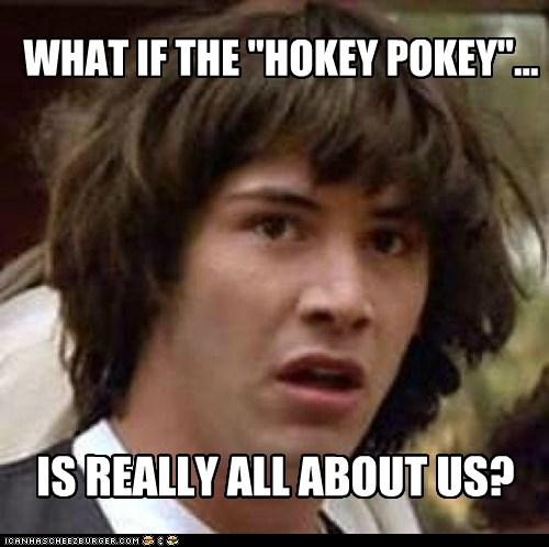 "WHAT IF THE ""HOKEY POKEY""..."
