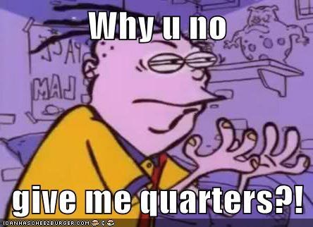Why u no  give me quarters?!