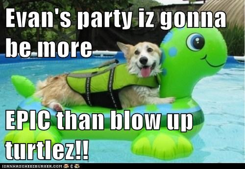Evan's party iz gonna be more  EPIC than blow up turtlez!!