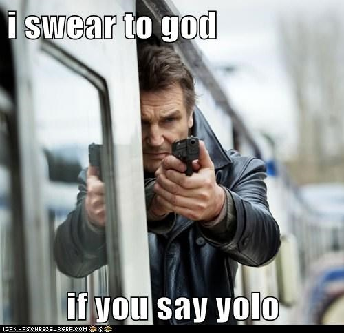 i swear to god  if you say yolo