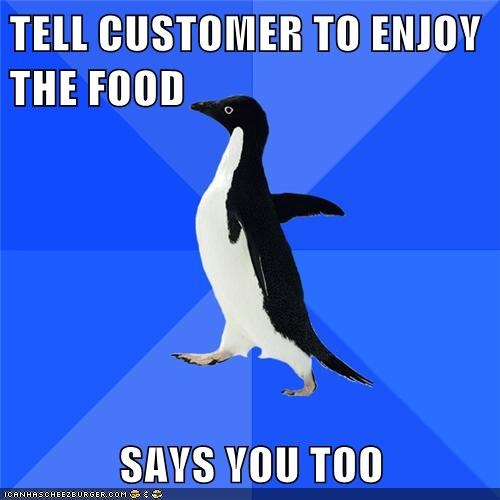 TELL CUSTOMER TO ENJOY THE FOOD  SAYS YOU TOO