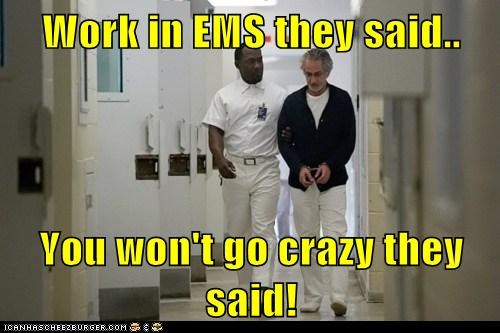 Work in EMS they said..  You won't go crazy they said!