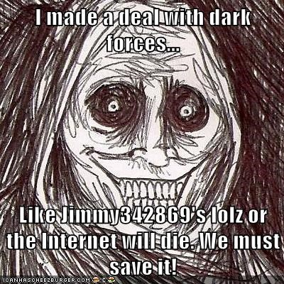 I made a deal with dark forces...  Like Jimmy342869's lolz or the Internet will die. We must save it!