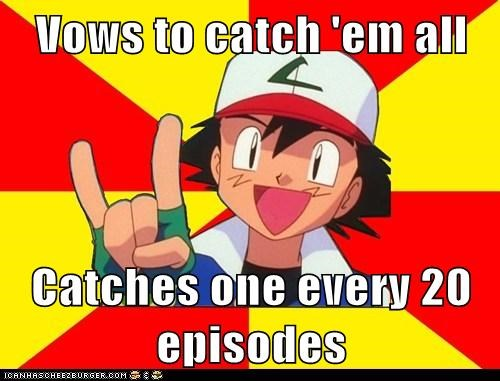 Vows to catch 'em all  Catches one every 20 episodes