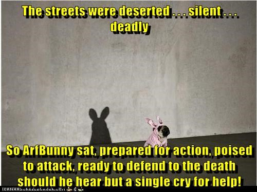 The streets were deserted . . . silent . . . deadly  So ArfBunny sat, prepared for action, poised to attack, ready to defend to the death should he hear but a single cry for help!