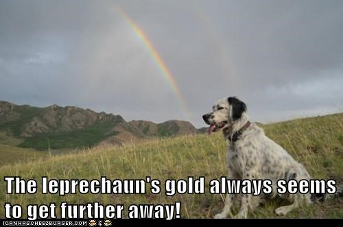 The leprechaun's gold always seems to get further away!