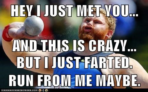 HEY I JUST MET YOU... AND THIS IS CRAZY... BUT I JUST FARTED. RUN FROM ME MAYBE.