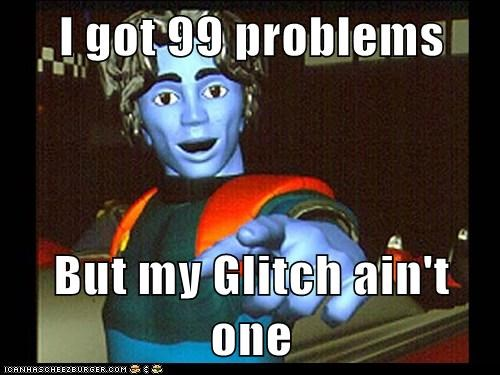 I got 99 problems  But my Glitch ain't one