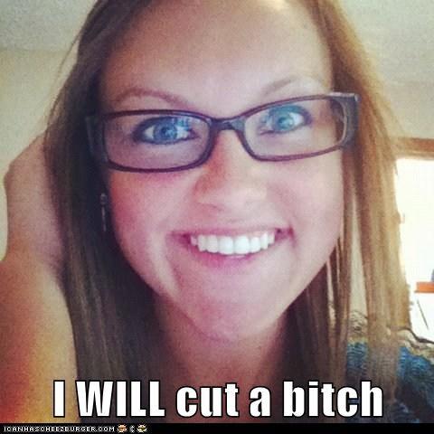 I WILL cut a bitch