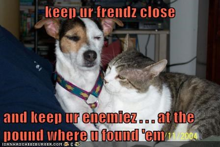 keep ur frendz close  and keep ur enemiez . . . at the pound where u found 'em