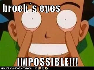 brock´s eyes  IMPOSSIBLE!!!
