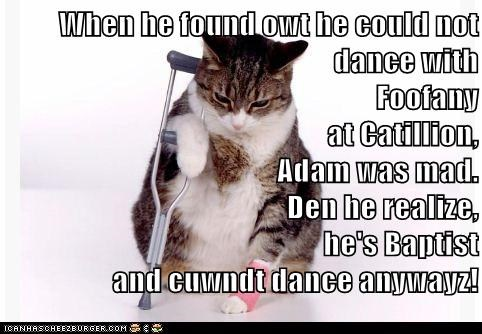 When he found owt he could not dance with                                       Foofany                                                            at Catillion,                                          Adam was mad.