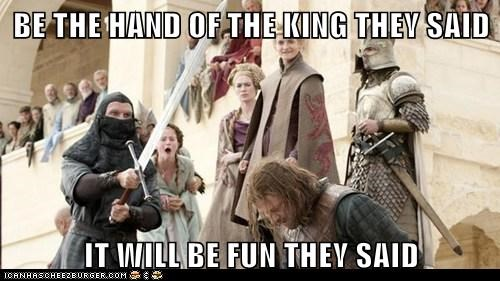 BE THE HAND OF THE KING THEY SAID  IT WILL BE FUN THEY SAID
