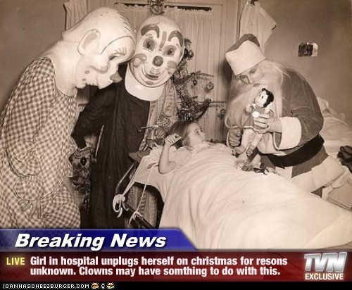 Breaking News - Girl in hospital unplugs herself on christmas for resons unknown. Clowns may have somthing to do with this.