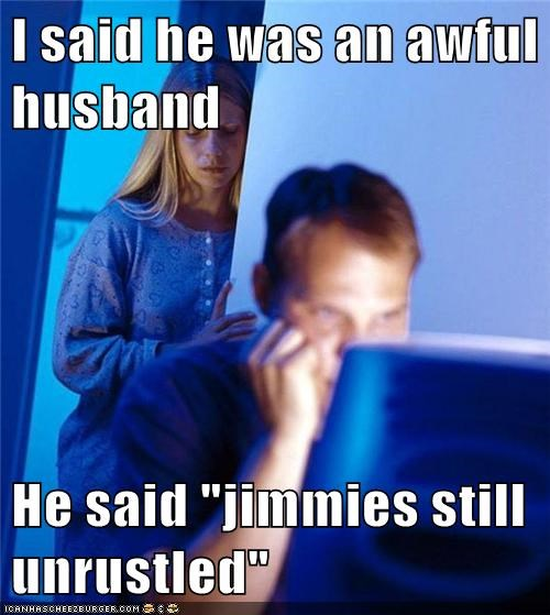 "I said he was an awful husband  He said ""jimmies still unrustled"""