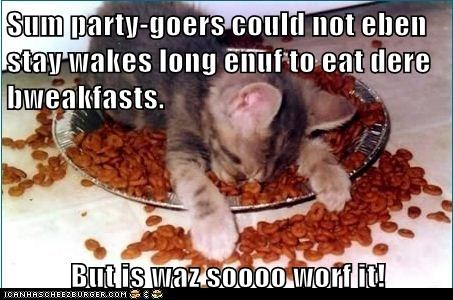 Sum party-goers could not eben stay wakes long enuf to eat dere bweakfasts.  But is waz soooo worf it!