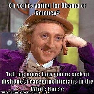 Oh you're voting for Obama or Romney?  Tell me more how you're sick of dishonest career politicians in the White House