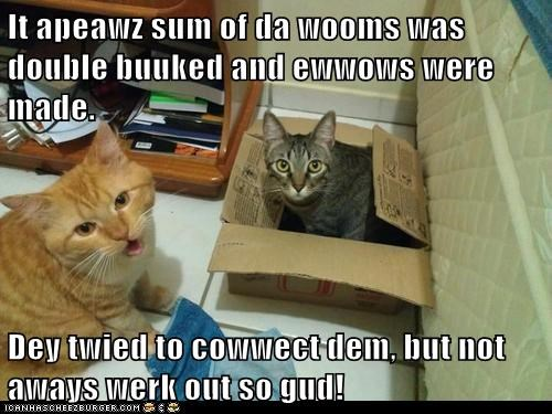 It apeawz sum of da wooms was double buuked and ewwows were made.  Dey twied to cowwect dem, but not aways werk out so gud!