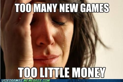 first world gamer problem,first world gamer problems,First World Problems,holiday,meme,money,savings