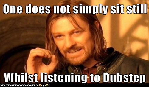 One does not simply sit still  Whilst listening to Dubstep