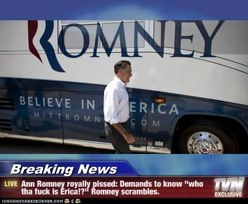 "Breaking News - Ann Romney royally pissed: Demands to know ""who tha fuck is Erica!?"" Romney scrambles."