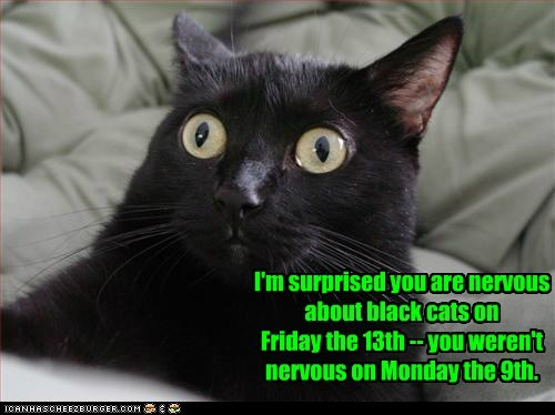 I'm surprised you are nervous about black cats on  Friday the 13th -- you weren't nervous on Monday the 9th.