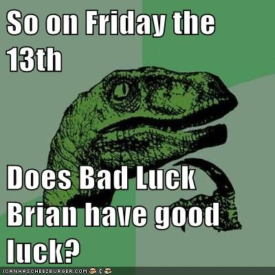 So on Friday the 13th  Does Bad Luck Brian have good luck?