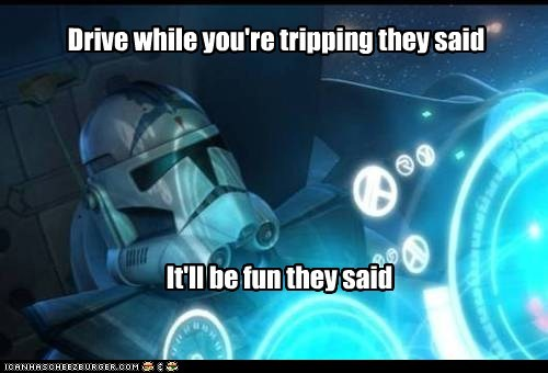 acid,clone wars,driving,flying,it will be fun,star wars,stormtrooper,They Said,tripping