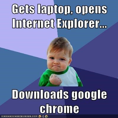 Gets laptop, opens Internet Explorer...  Downloads google chrome