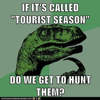 "IF IT'S CALLED ""TOURIST SEASON""  DO WE GET TO HUNT THEM?"