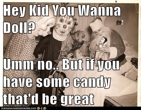 Hey Kid You Wanna Doll?  Umm no.. But if you have some candy that'd be great