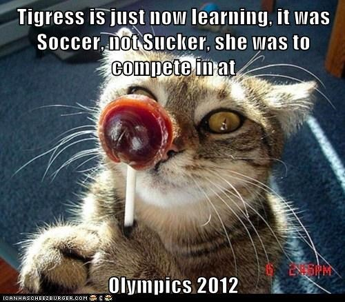 Tigress is just now learning, it was Soccer, not Sucker, she was to compete in at   Olympics 2012
