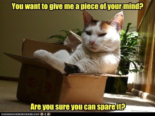 You want to give me a piece of your mind?