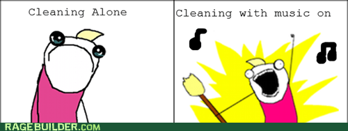 Cleaning alone VS. Cleaning with music on