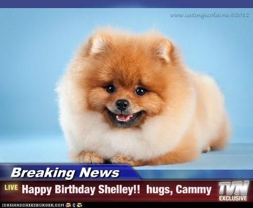 Breaking News - Happy Birthday Shelley!!  hugs, Cammy