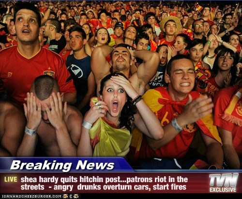 Breaking News - shea hardy quits hitchin post...patrons riot in the streets  - angry  drunks overturn cars, start fires
