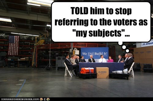 "TOLD him to stop referring to the voters as ""my subjects""..."