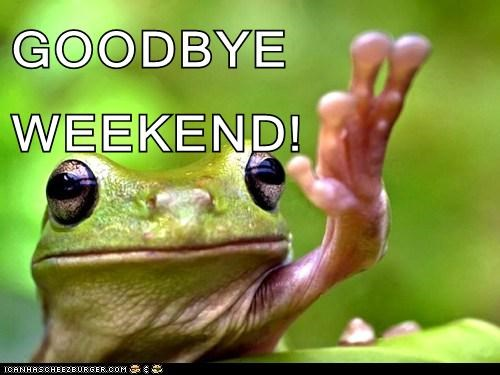 GOODBYE             WEEKEND!